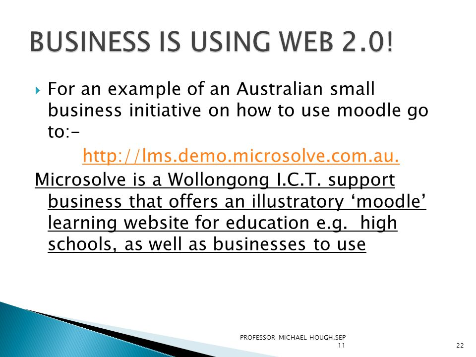  For an example of an Australian small business initiative on how to use moodle go to:- http://lms.demo.microsolve.com.au. Microsolve is a Wollongong
