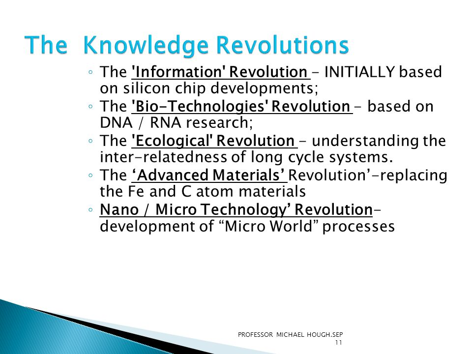 ◦ The 'Information' Revolution - INITIALLY based on silicon chip developments; ◦ The 'Bio-Technologies' Revolution - based on DNA / RNA research; ◦ Th