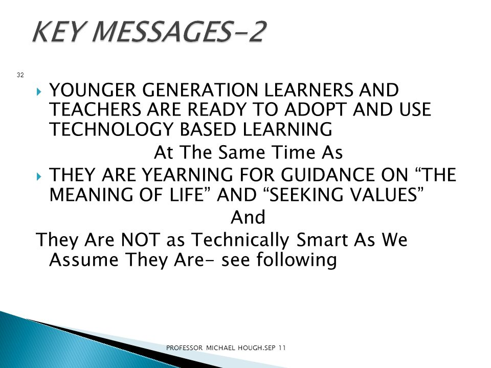  YOUNGER GENERATION LEARNERS AND TEACHERS ARE READY TO ADOPT AND USE TECHNOLOGY BASED LEARNING At The Same Time As  THEY ARE YEARNING FOR GUIDANCE ON THE MEANING OF LIFE AND SEEKING VALUES And They Are NOT as Technically Smart As We Assume They Are- see following PROFESSOR MICHAEL HOUGH.SEP 11 32