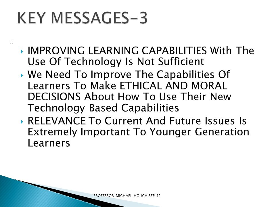  IMPROVING LEARNING CAPABILITIES With The Use Of Technology Is Not Sufficient  We Need To Improve The Capabilities Of Learners To Make ETHICAL AND MORAL DECISIONS About How To Use Their New Technology Based Capabilities  RELEVANCE To Current And Future Issues Is Extremely Important To Younger Generation Learners PROFESSOR MICHAEL HOUGH.SEP 11 33