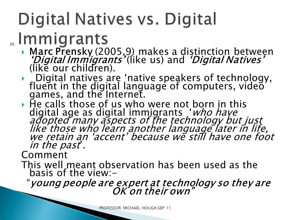  Marc Prensky (2005,9) makes a distinction between 'Digital Immigrants' (like us) and 'Digital Natives' (like our children).  Digital natives are 'n