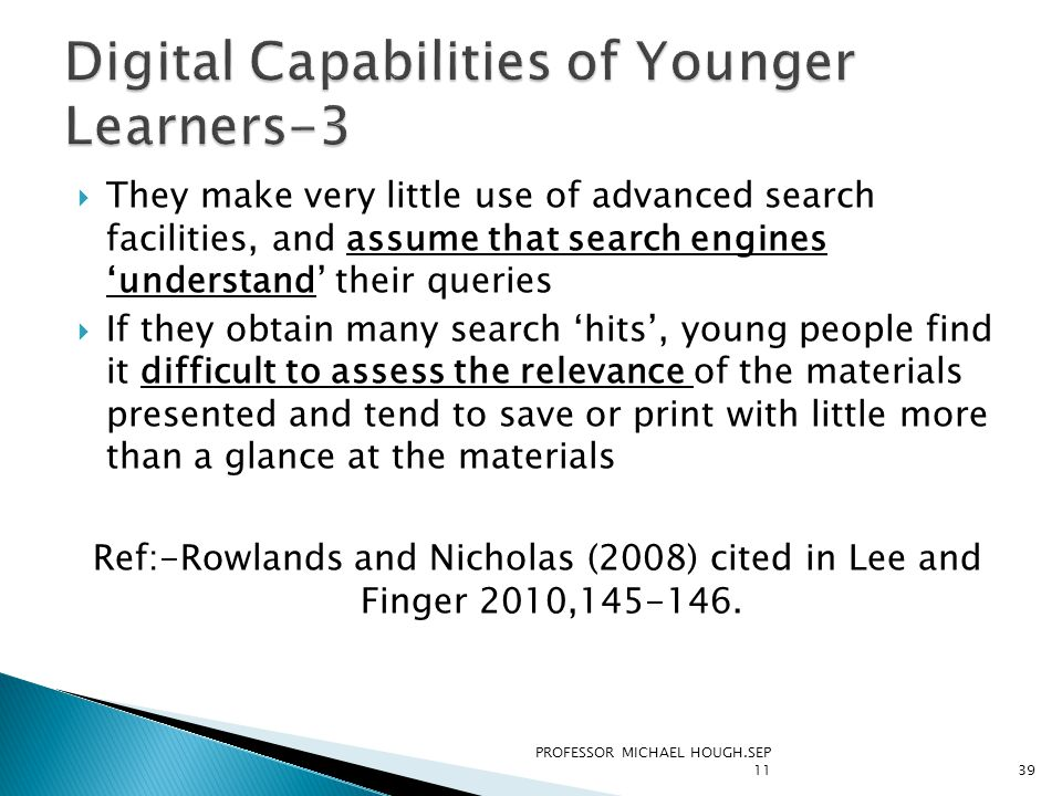  They make very little use of advanced search facilities, and assume that search engines 'understand' their queries  If they obtain many search 'hits', young people find it difficult to assess the relevance of the materials presented and tend to save or print with little more than a glance at the materials Ref:-Rowlands and Nicholas (2008) cited in Lee and Finger 2010,145-146.
