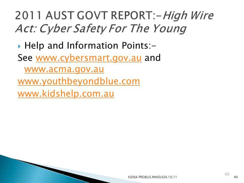  Help and Information Points:- See www.cybersmart.gov.au and www.acma.gov.auwww.cybersmart.gov.au www.acma.gov.au www.youthbeyondblue.com www.kidshelp.com.au KEIRA PROBUS.MHOUGH.10.1140