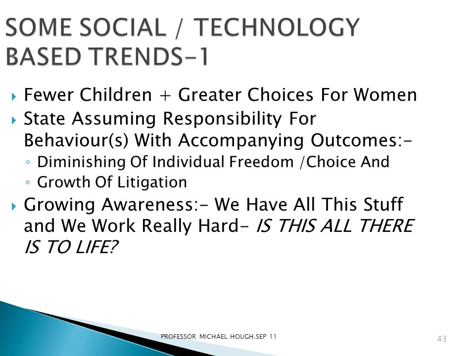 PROFESSOR MICHAEL HOUGH.SEP 11 SOME SOCIAL / TECHNOLOGY BASED TRENDS-1  Fewer Children + Greater Choices For Women  State Assuming Responsibility For Behaviour(s) With Accompanying Outcomes:- ◦ Diminishing Of Individual Freedom /Choice And ◦ Growth Of Litigation  Growing Awareness:- We Have All This Stuff and We Work Really Hard- IS THIS ALL THERE IS TO LIFE.