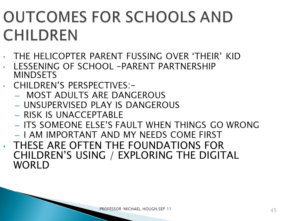PROFESSOR MICHAEL HOUGH.SEP 11 OUTCOMES FOR SCHOOLS AND CHILDREN THE HELICOPTER PARENT FUSSING OVER 'THEIR' KID LESSENING OF SCHOOL –PARENT PARTNERSHI