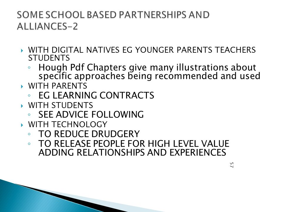  WITH DIGITAL NATIVES EG YOUNGER PARENTS TEACHERS STUDENTS ◦ Hough Pdf Chapters give many illustrations about specific approaches being recommended and used  WITH PARENTS ◦ EG LEARNING CONTRACTS  WITH STUDENTS ◦ SEE ADVICE FOLLOWING  WITH TECHNOLOGY ◦ TO REDUCE DRUDGERY ◦ TO RELEASE PEOPLE FOR HIGH LEVEL VALUE ADDING RELATIONSHIPS AND EXPERIENCES PROFE SSOR MICHA EL HOUG H.SEP 11 57