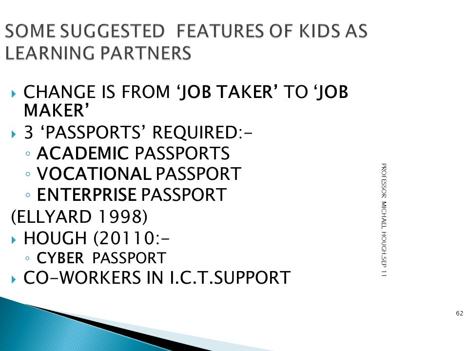 PROFESSOR MICHAEL HOUGH.SEP 11 62 SOME SUGGESTED FEATURES OF KIDS AS LEARNING PARTNERS  CHANGE IS FROM 'JOB TAKER' TO 'JOB MAKER'  3 'PASSPORTS' REQ