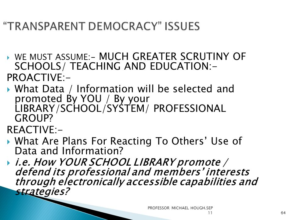 PROFESSOR MICHAEL HOUGH.SEP 1164 TRANSPARENT DEMOCRACY ISSUES  WE MUST ASSUME:- MUCH GREATER SCRUTINY OF SCHOOLS/ TEACHING AND EDUCATION:- PROACTIVE:-  What Data / Information will be selected and promoted By YOU / By your LIBRARY/SCHOOL/SYSTEM/ PROFESSIONAL GROUP.