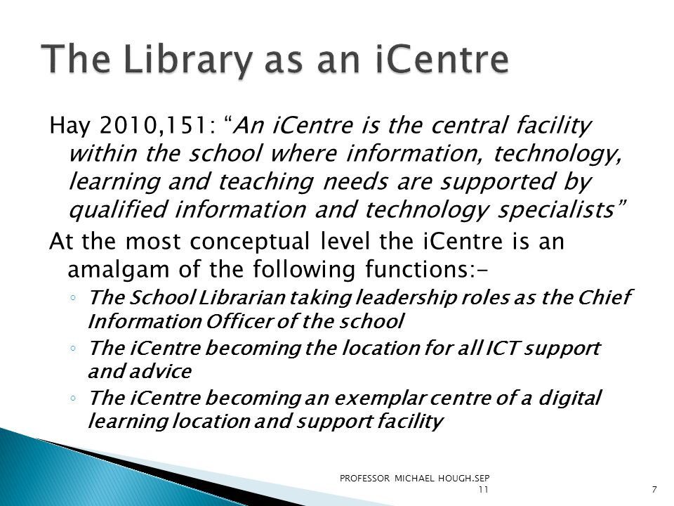 Hay 2010,151: An iCentre is the central facility within the school where information, technology, learning and teaching needs are supported by qualified information and technology specialists At the most conceptual level the iCentre is an amalgam of the following functions:- ◦ The School Librarian taking leadership roles as the Chief Information Officer of the school ◦ The iCentre becoming the location for all ICT support and advice ◦ The iCentre becoming an exemplar centre of a digital learning location and support facility PROFESSOR MICHAEL HOUGH.SEP 117