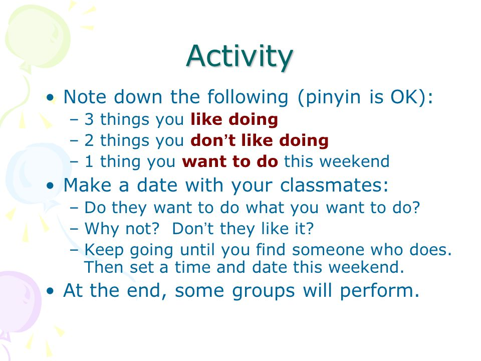 Activity Note down the following (pinyin is OK): –3 things you like doing –2 things you don ' t like doing –1 thing you want to do this weekend Make a