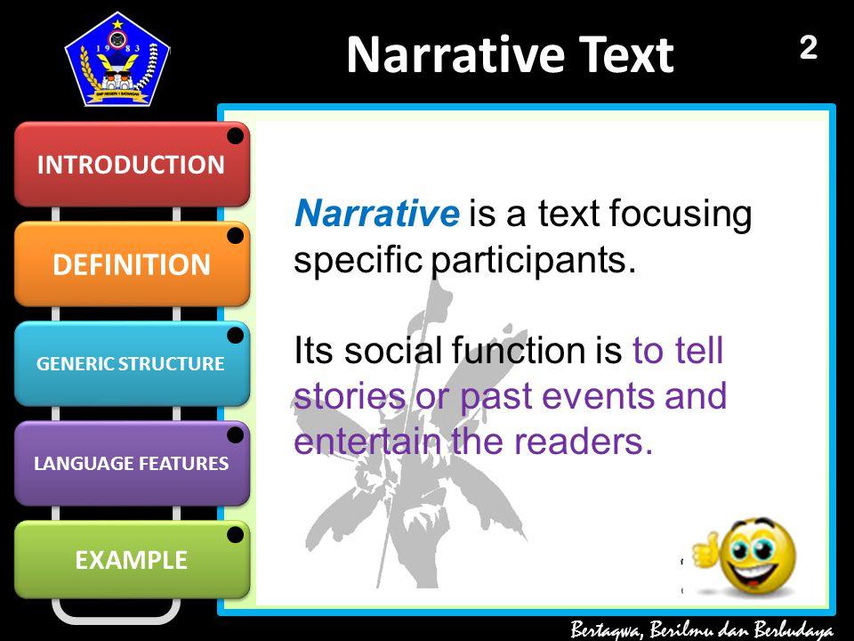 DEFINITION GENERIC STRUCTURE GENERIC STRUCTURE LANGUAGE FEATURES EXAMPLE Narrative Text INTRODUCTION Bertaqwa, Berilmu dan Berbudaya 2 Narrative is a text focusing specific participants.