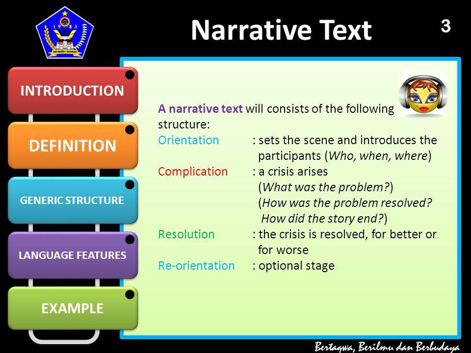 DEFINITION GENERIC STRUCTURE GENERIC STRUCTURE LANGUAGE FEATURES EXAMPLE Narrative Text INTRODUCTION Bertaqwa, Berilmu dan Berbudaya 2 Narrative is a