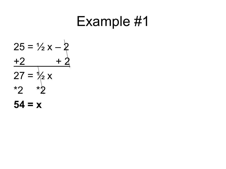 Example #1 25 = ½ x – 2 +2 + 2 27 = ½ x*2 54 = x