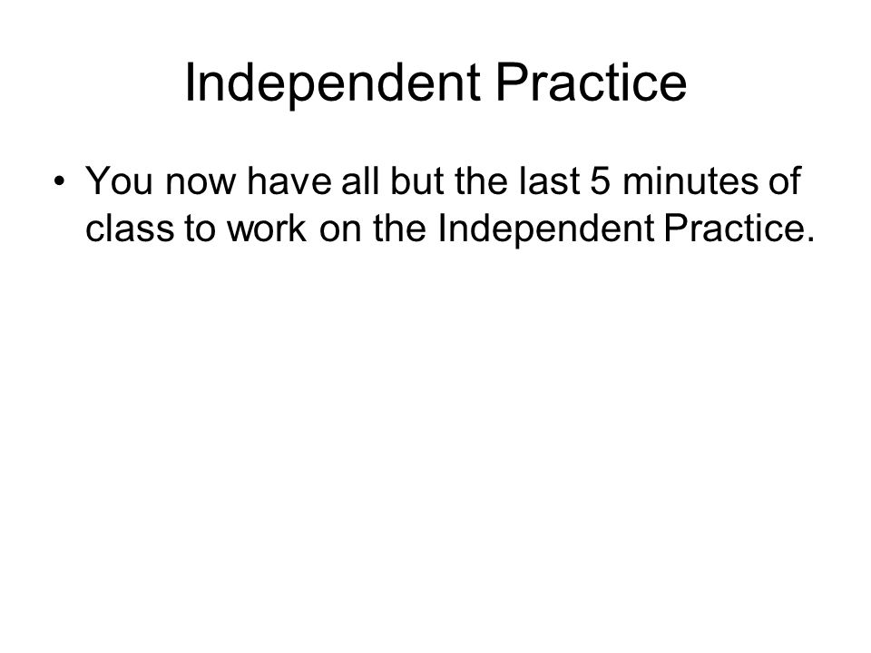 Independent Practice You now have all but the last 5 minutes of class to work on the Independent Practice.