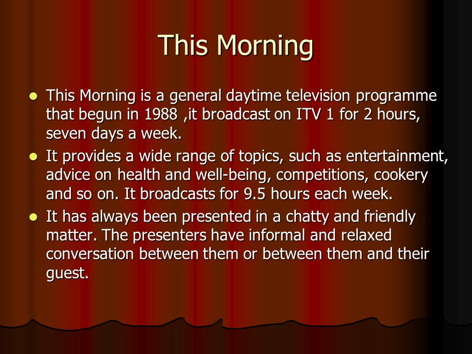 This Morning This Morning is a general daytime television programme that begun in 1988,it broadcast on ITV 1 for 2 hours, seven days a week.