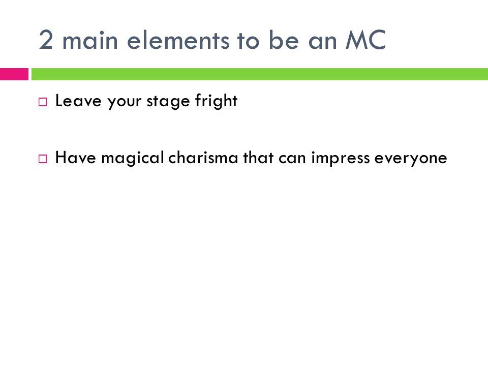 2 main elements to be an MC  Leave your stage fright  Have magical charisma that can impress everyone