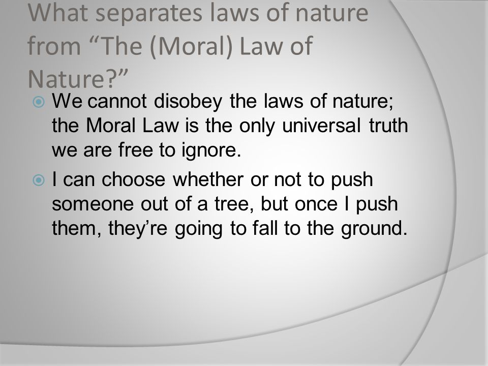 What separates laws of nature from The (Moral) Law of Nature?  We cannot disobey the laws of nature; the Moral Law is the only universal truth we are free to ignore.