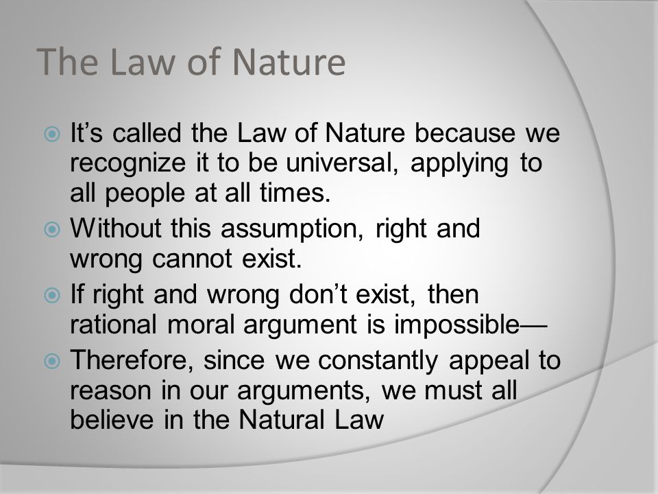 The Law of Nature  It's called the Law of Nature because we recognize it to be universal, applying to all people at all times.