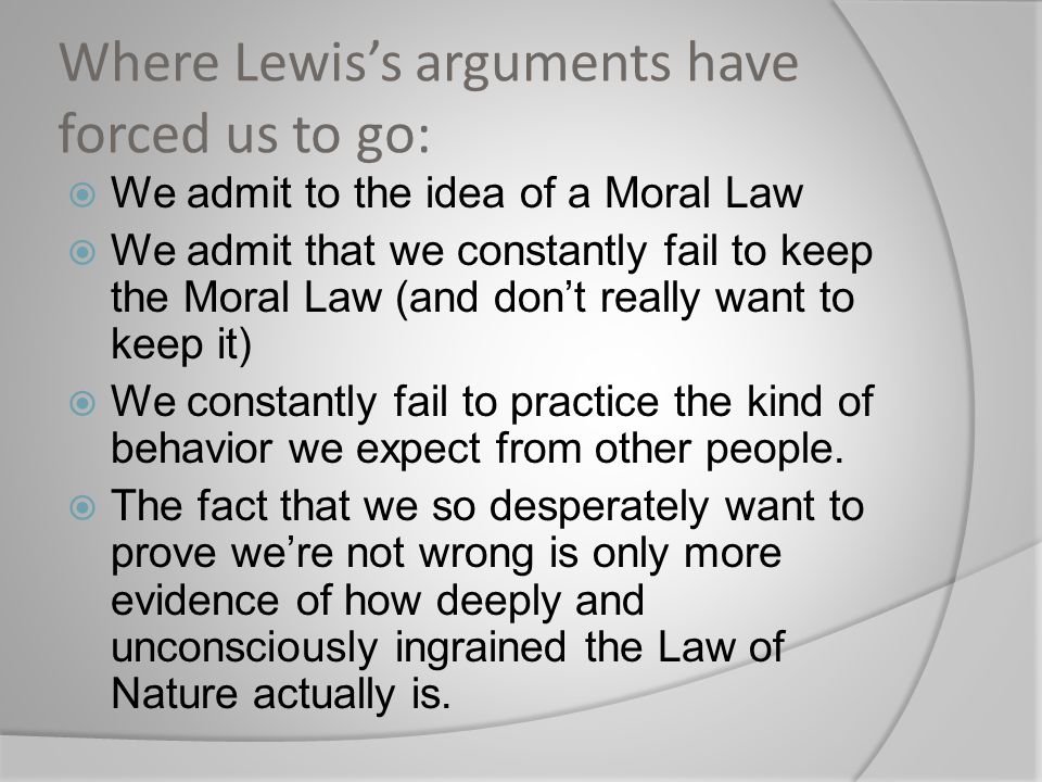 Where Lewis's arguments have forced us to go:  We admit to the idea of a Moral Law  We admit that we constantly fail to keep the Moral Law (and don'