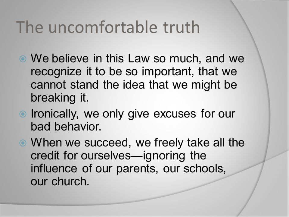 The uncomfortable truth  We believe in this Law so much, and we recognize it to be so important, that we cannot stand the idea that we might be break