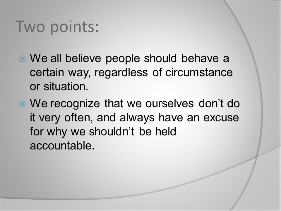 Two points:  We all believe people should behave a certain way, regardless of circumstance or situation.  We recognize that we ourselves don't do it