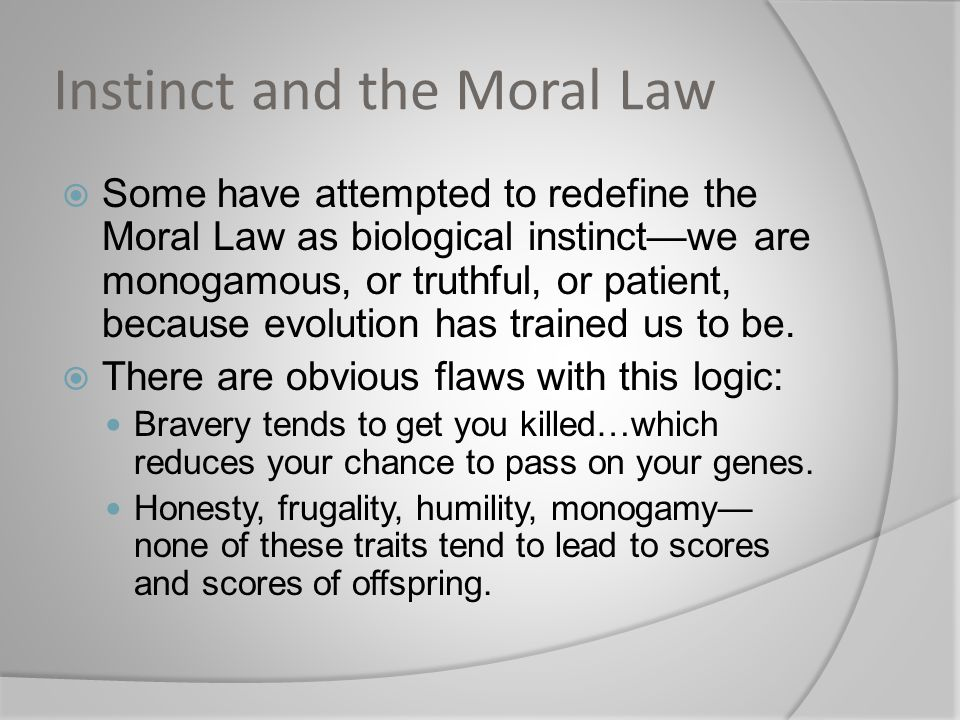 Instinct and the Moral Law  Some have attempted to redefine the Moral Law as biological instinct—we are monogamous, or truthful, or patient, because evolution has trained us to be.