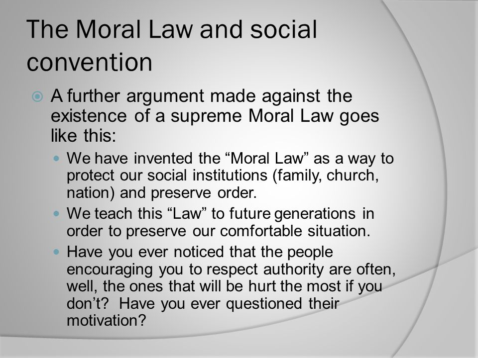 The Moral Law and social convention  A further argument made against the existence of a supreme Moral Law goes like this: We have invented the Moral Law as a way to protect our social institutions (family, church, nation) and preserve order.
