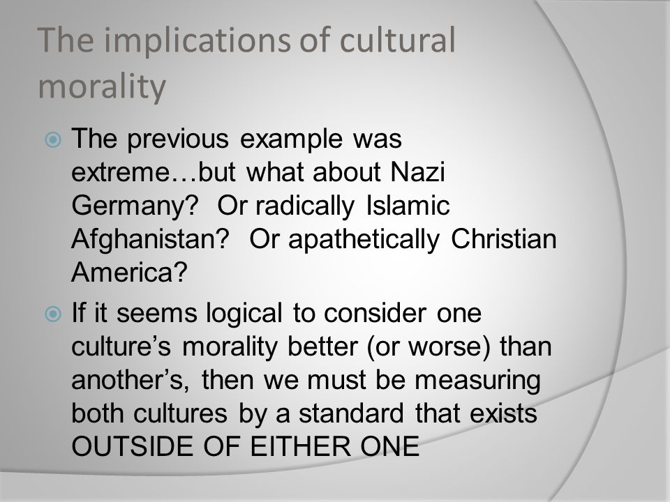 The implications of cultural morality  The previous example was extreme…but what about Nazi Germany.