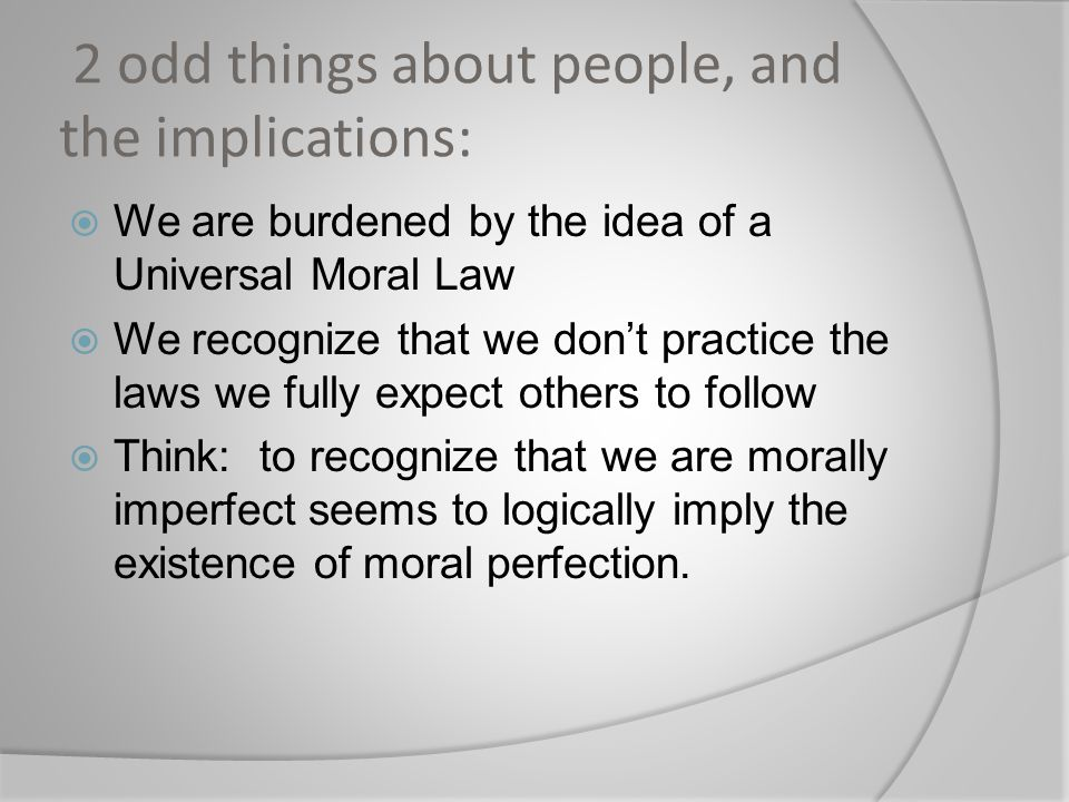 2 odd things about people, and the implications:  We are burdened by the idea of a Universal Moral Law  We recognize that we don't practice the laws we fully expect others to follow  Think: to recognize that we are morally imperfect seems to logically imply the existence of moral perfection.