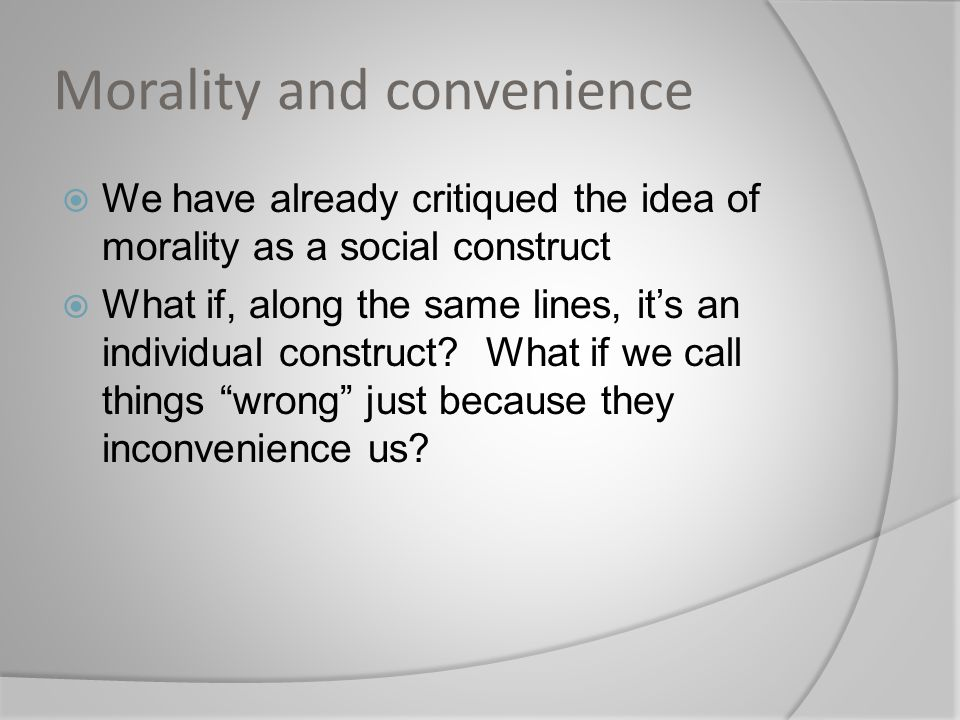Morality and convenience  We have already critiqued the idea of morality as a social construct  What if, along the same lines, it's an individual construct.