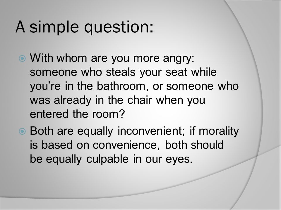A simple question:  With whom are you more angry: someone who steals your seat while you're in the bathroom, or someone who was already in the chair when you entered the room.