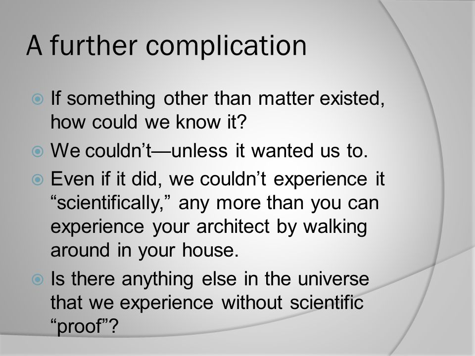 A further complication  If something other than matter existed, how could we know it?  We couldn't—unless it wanted us to.  Even if it did, we coul