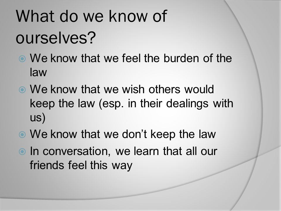 What do we know of ourselves?  We know that we feel the burden of the law  We know that we wish others would keep the law (esp. in their dealings wi