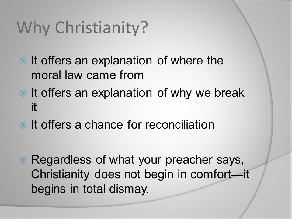Why Christianity?  It offers an explanation of where the moral law came from  It offers an explanation of why we break it  It offers a chance for r