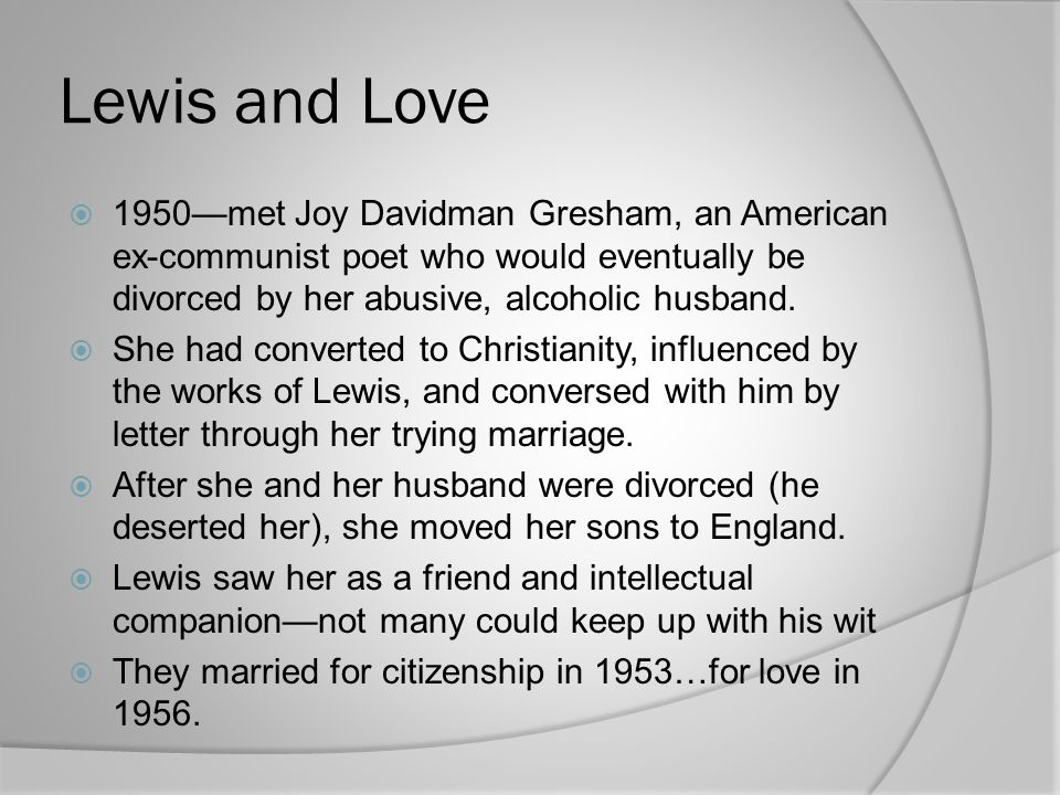 Lewis and Love  1950—met Joy Davidman Gresham, an American ex-communist poet who would eventually be divorced by her abusive, alcoholic husband.  Sh