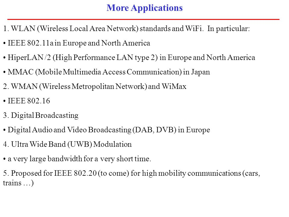 More Applications 1. WLAN (Wireless Local Area Network) standards and WiFi. In particular: IEEE 802.11a in Europe and North America HiperLAN /2 (High