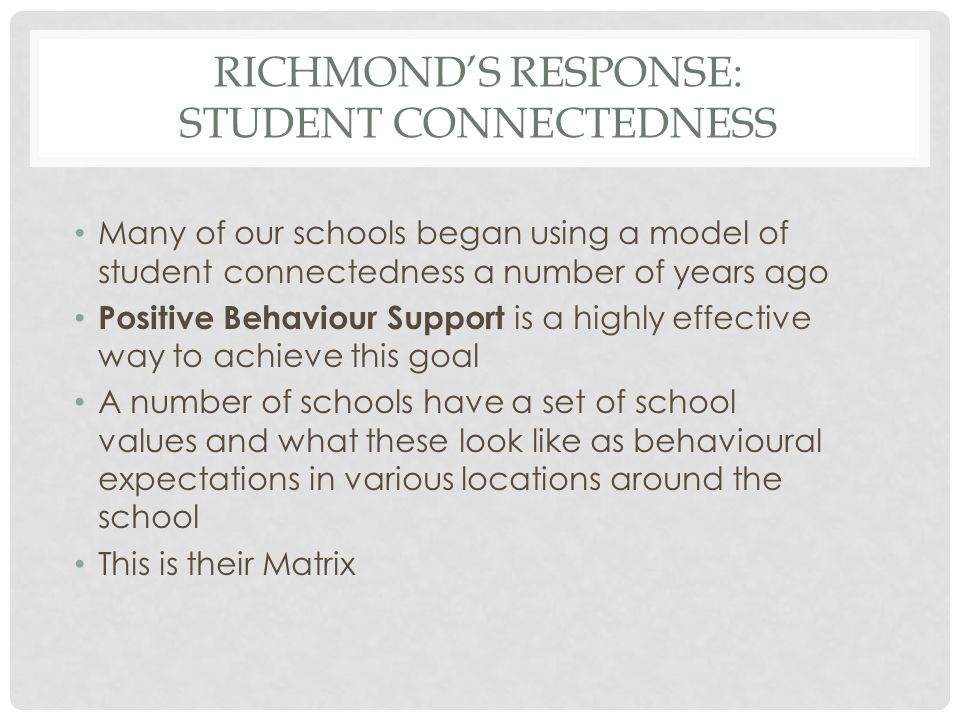 RICHMOND'S RESPONSE: STUDENT CONNECTEDNESS Many of our schools began using a model of student connectedness a number of years ago Positive Behaviour S