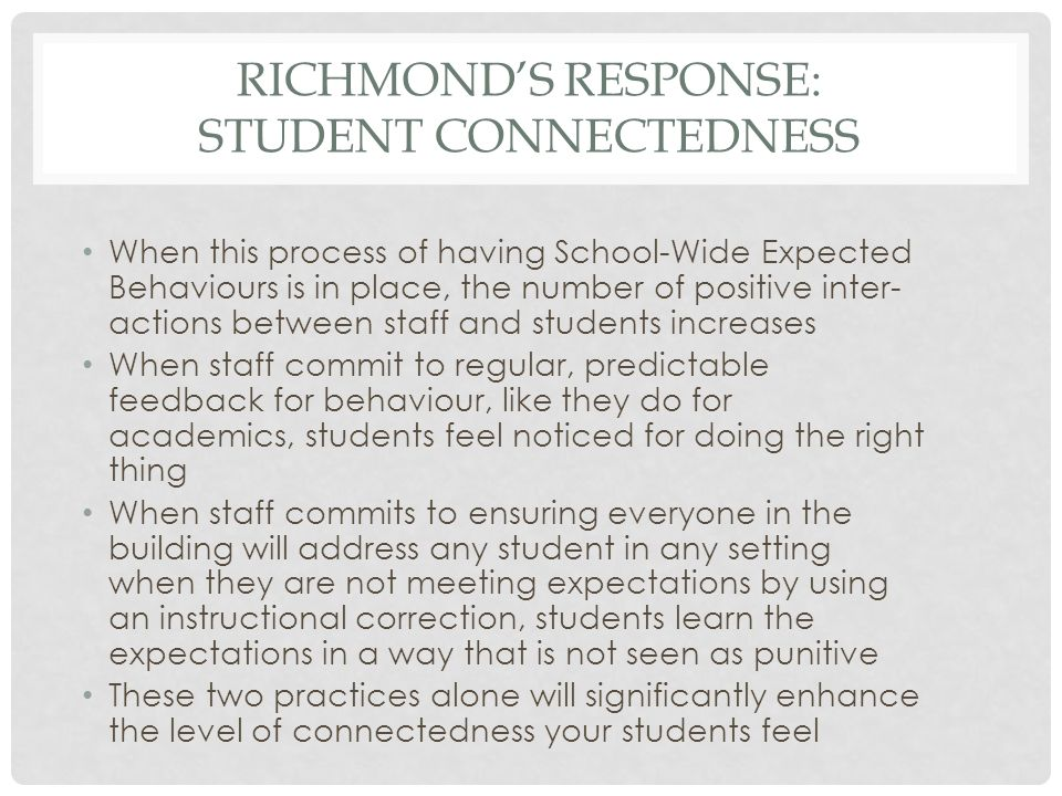 RICHMOND'S RESPONSE: STUDENT CONNECTEDNESS When this process of having School-Wide Expected Behaviours is in place, the number of positive inter- acti