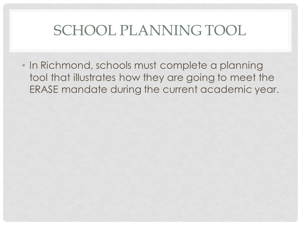 SCHOOL PLANNING TOOL In Richmond, schools must complete a planning tool that illustrates how they are going to meet the ERASE mandate during the curre
