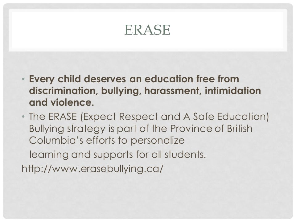 ERASE Every child deserves an education free from discrimination, bullying, harassment, intimidation and violence. The ERASE (Expect Respect and A Saf