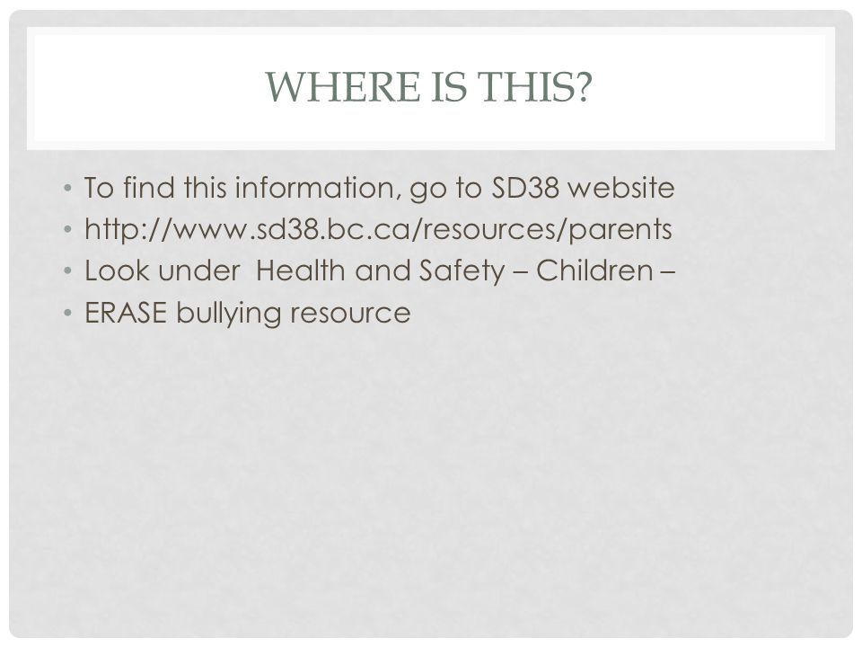 WHERE IS THIS? To find this information, go to SD38 website http://www.sd38.bc.ca/resources/parents Look under Health and Safety – Children – ERASE bu