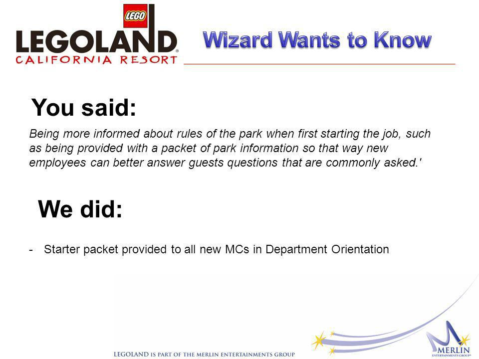 Being more informed about rules of the park when first starting the job, such as being provided with a packet of park information so that way new employees can better answer guests questions that are commonly asked. You said: We did: -Starter packet provided to all new MCs in Department Orientation