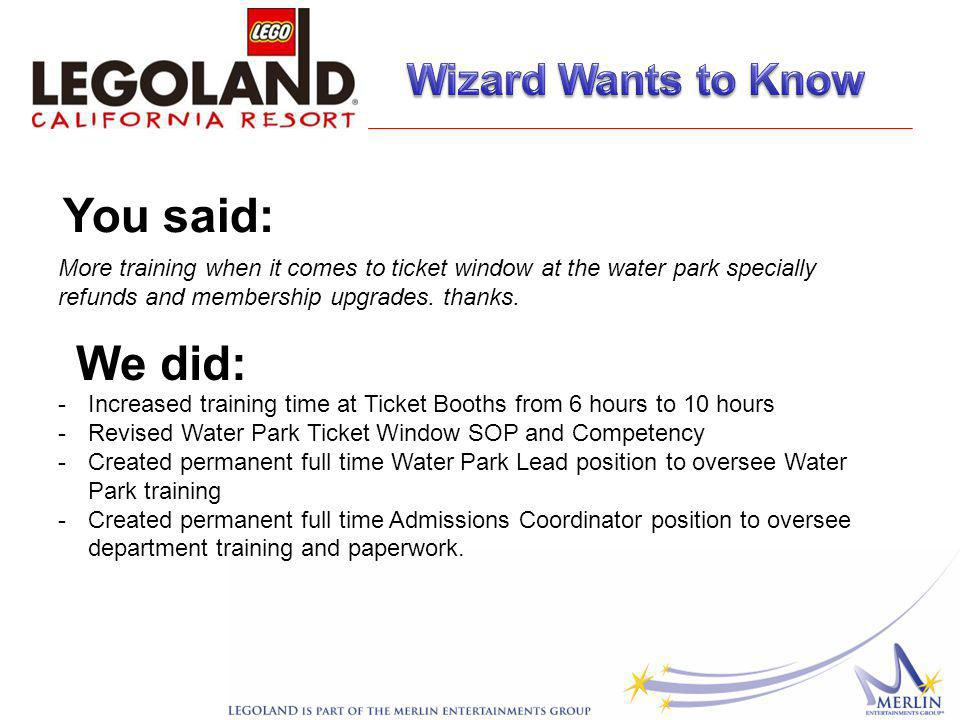 More training when it comes to ticket window at the water park specially refunds and membership upgrades.
