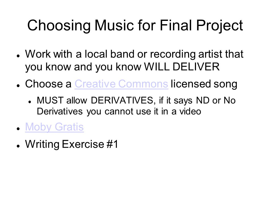 Choosing Music for Final Project Work with a local band or recording artist that you know and you know WILL DELIVER Choose a Creative Commons licensed songCreative Commons MUST allow DERIVATIVES, if it says ND or No Derivatives you cannot use it in a video Moby Gratis Writing Exercise #1