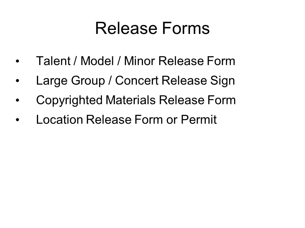Release Forms Talent / Model / Minor Release Form Large Group / Concert Release Sign Copyrighted Materials Release Form Location Release Form or Permi