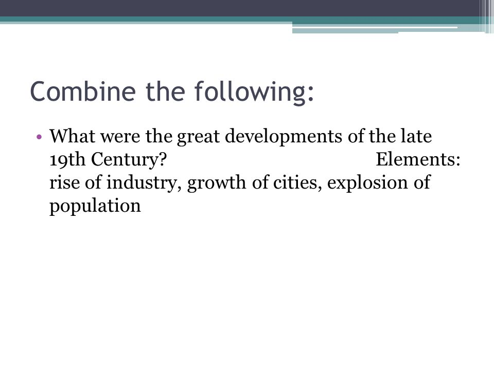 Combine the following: What were the great developments of the late 19th Century?Elements: rise of industry, growth of cities, explosion of population