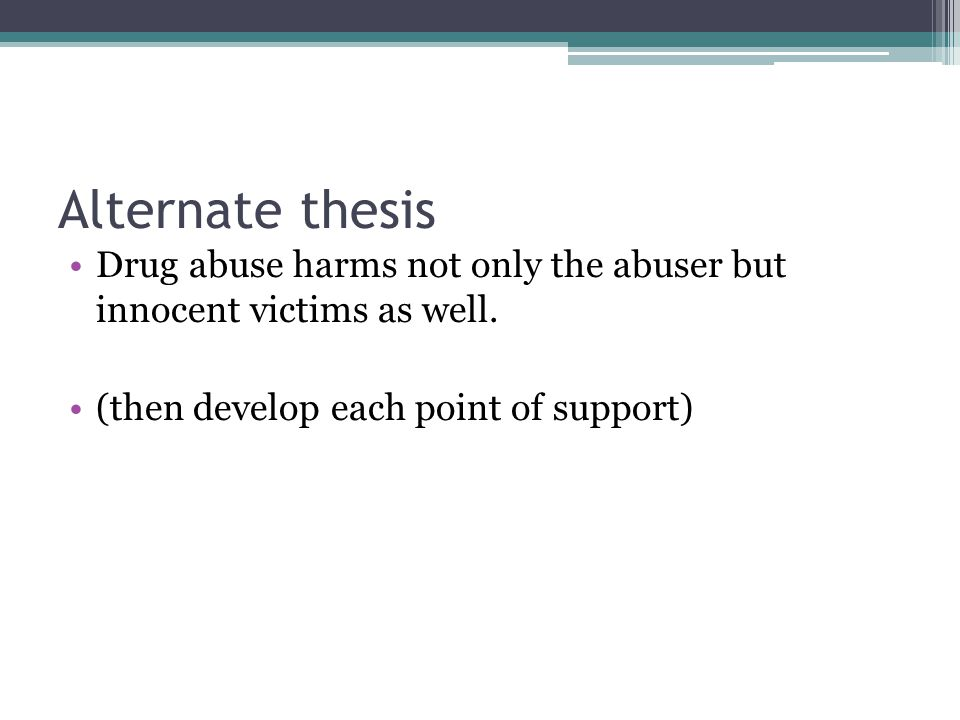 Alternate thesis Drug abuse harms not only the abuser but innocent victims as well.