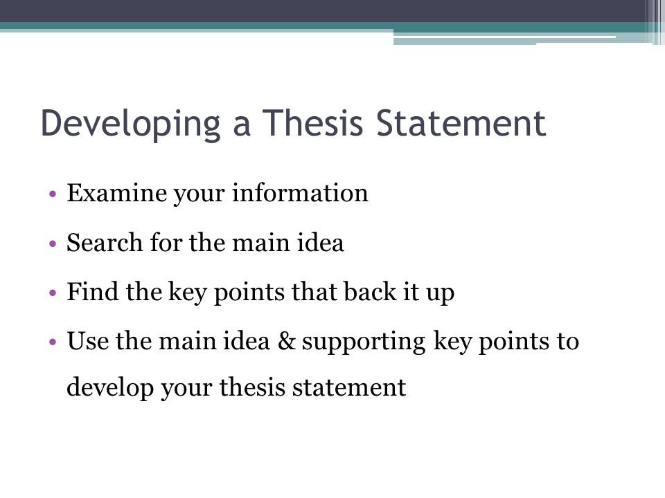 Developing a Thesis Statement Examine your information Search for the main idea Find the key points that back it up Use the main idea & supporting key points to develop your thesis statement