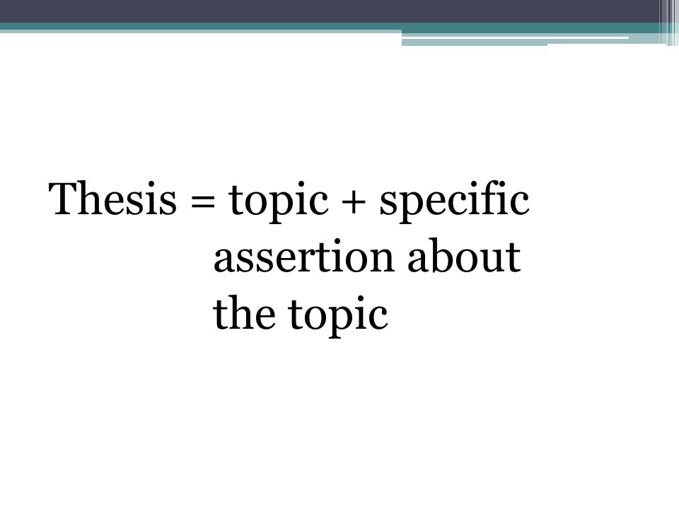 Thesis = topic + specific assertion about the topic
