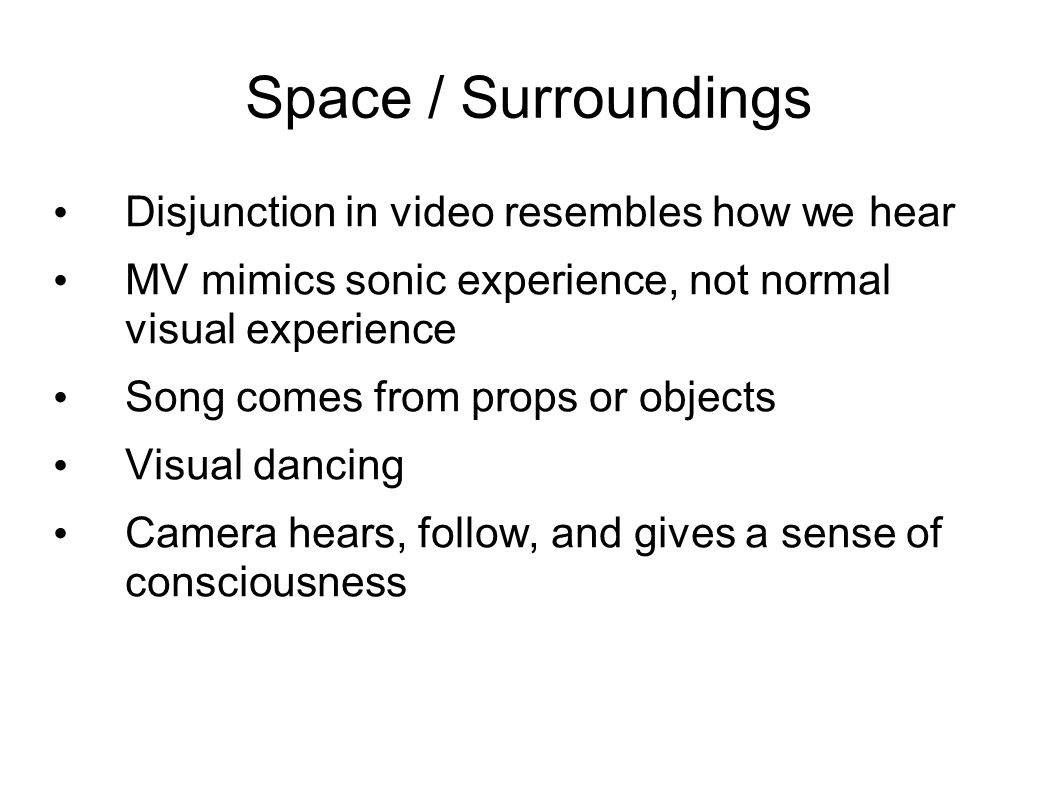 Space / Surroundings Disjunction in video resembles how we hear MV mimics sonic experience, not normal visual experience Song comes from props or objects Visual dancing Camera hears, follow, and gives a sense of consciousness